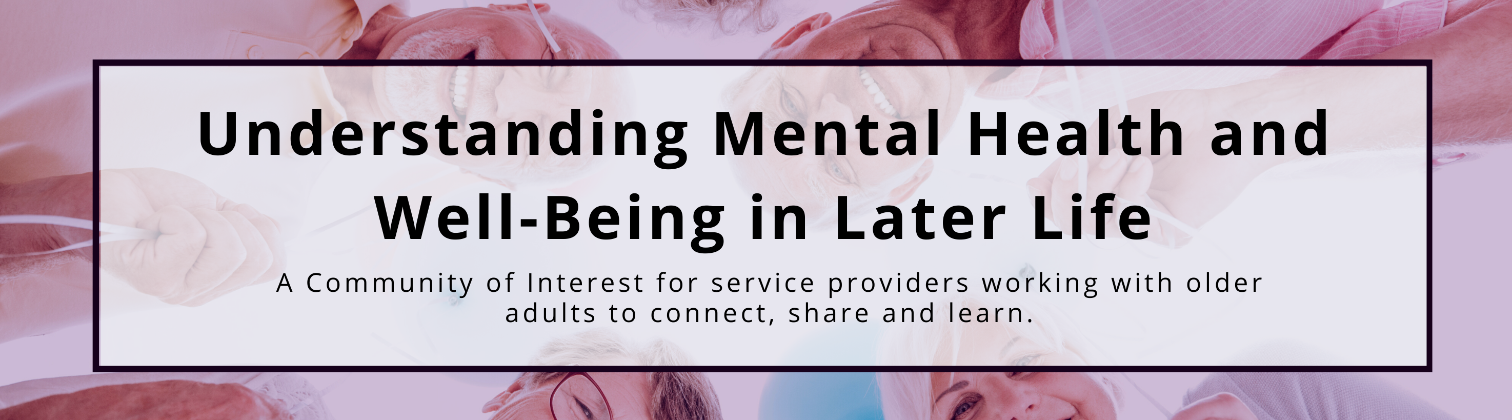 Understanding Mental Health and Well-Being in Later Life: A Community of Practice for partner organizations and facilitators to connect, share and learn.